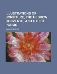 bokomslag Illustrations of Scripture, the Hebrew Converts, and Other Poems