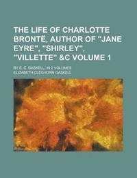 bokomslag The Life of Charlotte Bronte, Author of 'Jane Eyre,' 'Shirley,' 'Villette'   By E. C. Gaskell. in 2 Volumes Volume 1