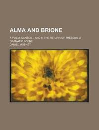 bokomslag Alma and Brione; A Poem. Cantos I. and II. the Return of Theseus, a Dramatic Scene