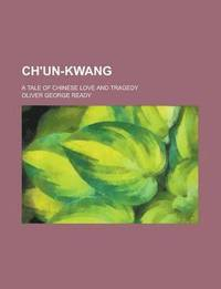 bokomslag Ch'un-Kwang; A Tale of Chinese Love and Tragedy