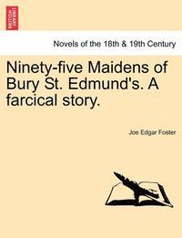 bokomslag Ninety-Five Maidens of Bury St. Edmund's. a Farcical Story.