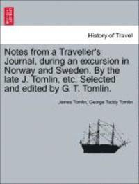 bokomslag Notes from a Traveller's Journal, During an Excursion in Norway and Sweden. by the Late J. Tomlin, Etc. Selected and Edited by G. T. Tomlin.