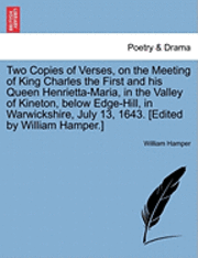 bokomslag Two Copies of Verses, on the Meeting of King Charles the First and His Queen Henrietta-Maria, in the Valley of Kineton, Below Edge-Hill, in Warwickshire, July 13, 1643. [Edited by William Hamper.]
