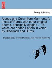 bokomslag Alonzo and Cora (from Marmontel's Incas of Peru); With Other Original Poems, Principally Elegiac ... to Which Are Added Letters in Verse, by Blacklock and Burns.