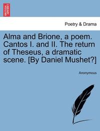 bokomslag Alma and Brione, a Poem. Cantos I. and II. the Return of Theseus, a Dramatic Scene. [By Daniel Mushet?]
