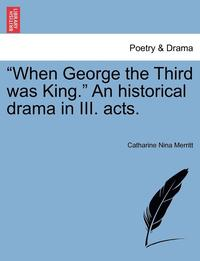 bokomslag When George the Third Was King. an Historical Drama in III. Acts.