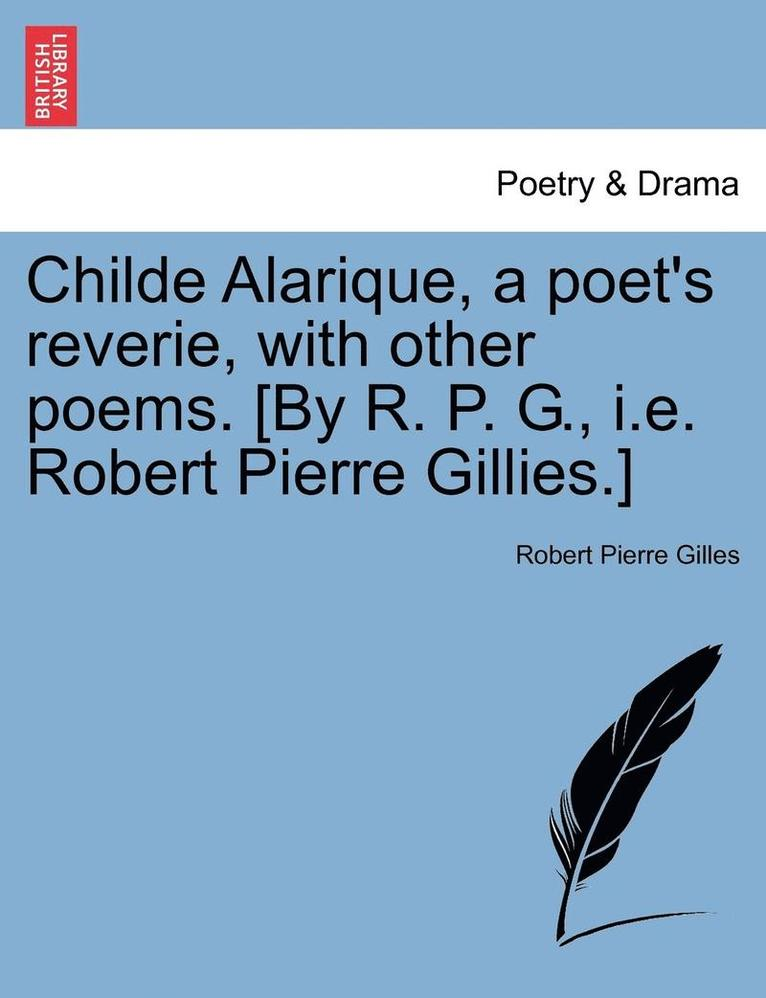 Childe Alarique, a Poet's Reverie, with Other Poems. [By R. P. G., i.e. Robert Pierre Gillies.] 1