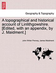 bokomslag A Topographical and Historical Account of Linlithgowshire. [Edited, with an Appendix, by J. Maidment.]