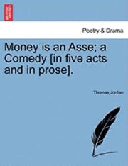 bokomslag Money Is an Asse; A Comedy [In Five Acts and in Prose].