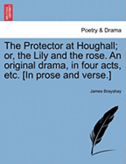 bokomslag The Protector at Houghall; Or, the Lily and the Rose. an Original Drama, in Four Acts, Etc. [In Prose and Verse.]