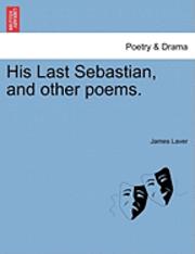bokomslag His Last Sebastian, and Other Poems.