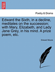 bokomslag Edward the Sixth, in a Decline, Meditates on the Succession; With Mary, Elizabeth, and Lady Jane Grey, in His Mind. a Prize Poem, Etc.