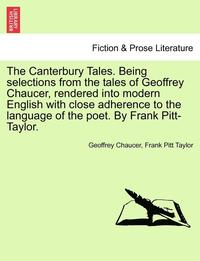 bokomslag The Canterbury Tales. Being Selections from the Tales of Geoffrey Chaucer, Rendered Into Modern English with Close Adherence to the Language of the Poet. by Frank Pitt-Taylor.
