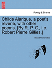 bokomslag Childe Alarique, a Poet's Reverie, with Other Poems. [By R. P. G., i.e. Robert Pierre Gillies.]