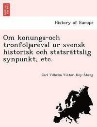 bokomslag Om Konunga-Och Tronfo Ljareval Ur Svensk Historisk Och Statsra Ttslig Synpunkt, Etc.