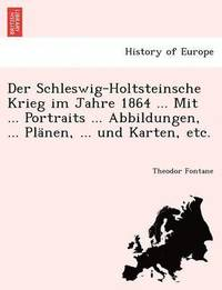 bokomslag Der Schleswig-Holtsteinsche Krieg Im Jahre 1864 ... Mit ... Portraits ... Abbildungen, ... Planen, ... Und Karten, Etc.