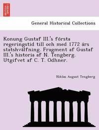 bokomslag Konung Gustaf III.'s Fo Rsta Regeringstid Till Och Med 1772 a RS Statshva Lfning. Fragment AF Gustaf III.'s Historia AF N. Tengberg. Utgifvet AF C. T. Odhner.