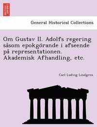 bokomslag Om Gustav II. Adolfs regering sa som epokgo rande i afseende pa  representationen. Akademisk Afhandling, etc.