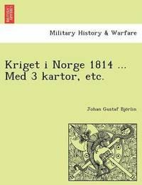bokomslag Kriget I Norge 1814 ... Med 3 Kartor, Etc.
