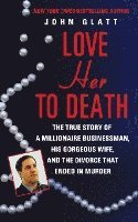 bokomslag Love Her to Death: The True Story of a Millionaire Businessman, His Gorgeous Wife, and the Divorce That Ended in Murder