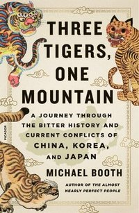 bokomslag Three Tigers, One Mountain: A Journey Through the Bitter History and Current Conflicts of China, Korea, and Japan