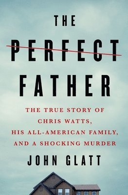 bokomslag The Perfect Father: The True Story of Chris Watts, His All-American Family, and a Shocking Murder