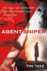 bokomslag Agent Sniper: The Cold War Superagent and the Ruthless Head of the CIA