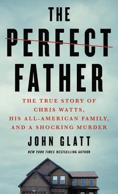The Perfect Father: The True Story of Chris Watts, His All-American Family, and a Shocking Murder 1