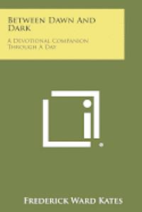 bokomslag Between Dawn and Dark: A Devotional Companion Through a Day