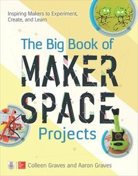 bokomslag The Big Book of Makerspace Projects: Inspiring Makers to Experiment, Create, and Learn