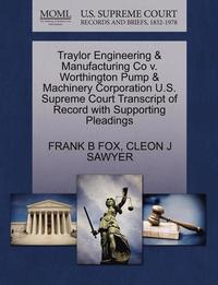bokomslag Traylor Engineering &; Manufacturing Co V. Worthington Pump &; Machinery Corporation U.S. Supreme Court Transcript of Record with Supporting Pleadings