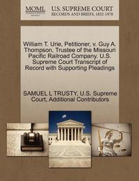 bokomslag William T. Urie, Petitioner, V. Guy A. Thompson, Trustee of the Missouri Pacific Railroad Company. U.S. Supreme Court Transcript of Record with Supporting Pleadings
