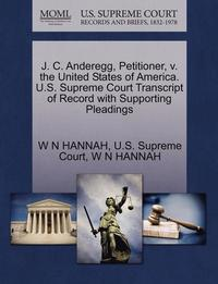 bokomslag J. C. Anderegg, Petitioner, V. the United States of America. U.S. Supreme Court Transcript of Record with Supporting Pleadings
