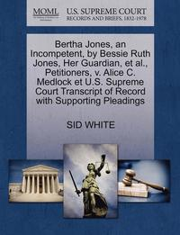bokomslag Bertha Jones, an Incompetent, by Bessie Ruth Jones, Her Guardian, Et Al., Petitioners, V. Alice C. Medlock Et U.S. Supreme Court Transcript of Record with Supporting Pleadings