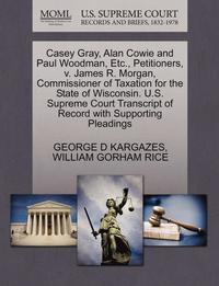 bokomslag Casey Gray, Alan Cowie and Paul Woodman, Etc., Petitioners, V. James R. Morgan, Commissioner of Taxation for the State of Wisconsin. U.S. Supreme Court Transcript of Record with Supporting Pleadings