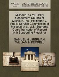 bokomslag Missouri, Ex Rel. Utility Consumers Council of Missouri, Inc., Petitioner, V. Public Service Commission of Missouri et al. U.S. Supreme Court Transcript of Record with Supporting Pleadings