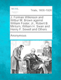 bokomslag J. Forman Wilkinson and Wilbur M. Brown Against William Foster, Jr., Robert B. Minturn, William H. Swan and Henry F. Sewell and Others