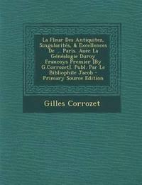 bokomslag La Fleur Des Antiquitez, Singularites, &; Excellences de ... Paris. Auec La Genealogie Duroy Francoys Premier [By G.Corrozet]. Publ. Par Le Bibliophil