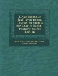 bokomslag L'Asie Inconnue [Par] Sven Hedin. Traduit Du Suedois Par Charles Rabot - Primary Source Edition