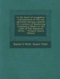 bokomslag In the Heart of Savagedom; Reminiscences of Life and Adventure During a Quarter of a Century of Pioneering Missionary Labours in the Wilds of East Equ