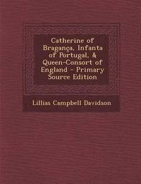 bokomslag Catherine of Braganca, Infanta of Portugal, &; Queen-Consort of England - Primary Source Edition