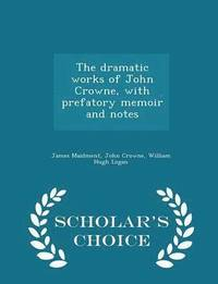bokomslag The Dramatic Works of John Crowne, with Prefatory Memoir and Notes - Scholar's Choice Edition