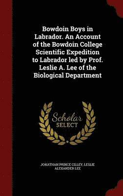Bowdoin Boys in Labrador. an Account of the Bowdoin College Scientific Expedition to Labrador Led by Prof. Leslie A. Lee of the Biological Department 1