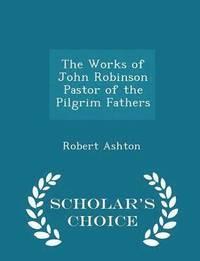 bokomslag The Works of John Robinson Pastor of the Pilgrim Fathers - Scholar's Choice Edition