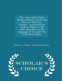 bokomslag The Canterbury Tales. Being Selections from the Tales of Geoffrey Chaucer, Rendered Into Modern English with Close Adherence to the Language of the Poet. by Frank Pitt-Taylor. - Scholar's Choice