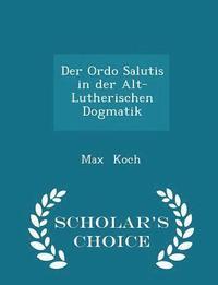 bokomslag Der Ordo Salutis in Der Alt-Lutherischen Dogmatik - Scholar's Choice Edition