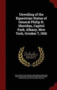 bokomslag Unveiling of the Equestrian Statue of General Philip H. Sheridan, Capitol Park, Albany, New York, October 7, 1916