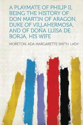 bokomslag A Playmate of Philip II, Being the History of Don Martin of Aragon, Duke of Villahermosa, and of Dona Luisa de Borja, His Wife
