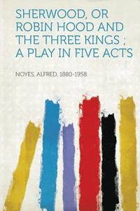 bokomslag Sherwood, or Robin Hood and the Three Kings; A Play in Five Acts