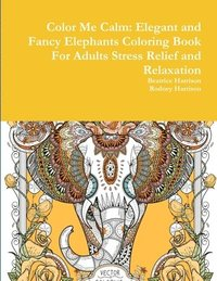 bokomslag Color Me Calm: Elegant and Fancy Elephants Coloring Book For Adults Stress Relief and Relaxation